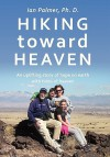 Hiking Toward Heaven: An Uplifting Story of Hope on Earth with Hints of Heaven - Ian Palmer, Ian Palmer Ph. D.