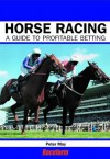 Horse Racing: A Profitable Guide to Betting - Peter May