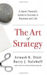 The Art of Strategy: A Game Theorist's Guide to Success in Business and Life - Avinash K. Dixit, Barry J. Nalebuff
