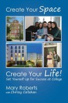 Create Your Space, Create Your Life: Set Yourself Up for Success at College - Mary Roberts, Chrissy Callahan
