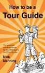 How to be a Tour Guide: The Essential Training Manual for Tour Managers and Tour Guides - Nick Manning