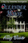 Oleander House ( Bay City Paranormal Investigation, #1) - Ally Blue