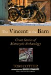 The Vincent in the Barn: Great Stories of Motorcycle Archaeology - Tom Cotter, David Edwards