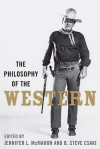 The Philosophy of the Western (The Philosophy of Popular Culture) - Jennifer L. McMahon, Karen Hoffman, Douglas J. Den Uyl, Aeon J. Skoble, Paul A. Cantor, B. Steve Csaki, Shai Biderman, Stephen J. Mexal, Lindsey Collins, David L. McNaron, Daw-Nay Evans, Ken Hada, Richard Gaughran