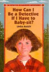How Can I Be a Detective If I Have to Baby-Sit? - Linda Bailey, Christy Grant