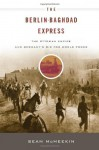 The Berlin-Baghdad Express: The Ottoman Empire and Germany's Bid for World Power - Sean McMeekin