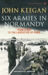 Six Armies In Normandy: From D-Day to the Liberation of Paris June 6th-August 25th,1944 - John Keegan