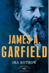 James A. Garfield - Ira Rutkow, Arthur M. Schlesinger Jr.