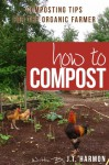 How to Compost: 76 Composting Tips for the Organic Farmer - J. T. Harmon