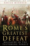 Rome's Greatest Defeat: Massacre in the Teutoburg Forest - Adrian Murdoch