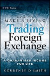 How to Make a Living Trading Foreign Exchange: A Guaranteed Income for Life (Wiley Trading) - Courtney Smith