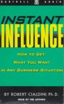 Instant Influence: How to Get What You Want in Any Business Situation - Robert B. Cialdini, Vera Derr