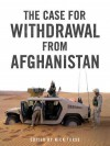 The Case for Withdrawal from Afghanistan - Nick Turse, Tariq Ali, Andrew J. Bacevich, Dominique Bari, Rodric Braithwaite, Pratap Chatterjee, Juan Cole, Robert Crews, Robert Dreyfuss, Tom Engelhardt, Graham Fuller, Chalmers Johnson, Ann Jones, Malalai Joya, Oleg Vasilevich Kustov, Latif Pedram