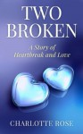 Two Broken: A Story of Heartbreak and Love - Charlotte Rose