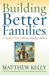 Building Better Families: A Practical Guide to Raising Amazing Children - Matthew Kelly