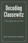 Decoding Clausewitz: A New Approach to On War (Modern War Studies) - Jon Tetsuro Sumida