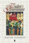 Tudor Government: Structures of Authority in the Sixteenth Century - David Loades