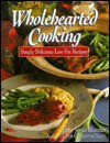 Wholehearted Cooking: Simply Delicious Low-Fat Recipes - Terry Joyce Blonder, Terry Joyce Joyce Blonder, Becky Luigart-Stayner