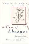 A Cry of Absence: Reflections for the Winter of the Heart - Martin E. Marty