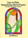 Easy-to-Make Stained Glass Mirror Frames: 16 Designs with Full-Size Templates - Ed Sibbett, Ed Sibbett
