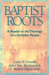 Baptist Roots: A Reader In The Theology Of A Christian People - Curtis W. Freeman, James W. McClendon