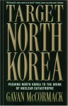 Target North Korea: Pushing North Korea to the Brink of Nuclear Catastrophe - Gavan McCormack