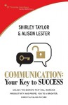 Communication: Your Key to Success: Unlock the Secrets That Will Increase Productivity and Propel You to a Brighter, More Fulfilling Future - Shirley Taylor, Alison Lester
