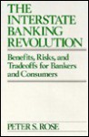 The Interstate Banking Revolution: Benefits, Risks, and Tradeoffs for Bankers and Consumers - Peter S. Rose