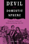 Devil of the Domestic Sphere: Temperance, Gender, and Middle-class Ideology, 1800-1860 - Scott Martin