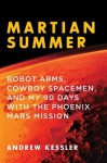 Martian Summer: Robot Arms, Cowboy Spacemen, and My 90 Days with the Phoenix Mars Mission - Andrew Kessler