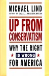Up from Conservatism: Why the Right is Wrong for America - Michael Lind