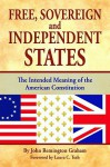 Free, Sovereign, and Independent States: The Intended Meaning of the American Constitution - John Graham, Laura Tesh