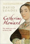Catherine Howard: The Adulterous Wife of Henry VIII - David Loades