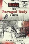 Elegy to a Ravaged Body: A Novella - Alana I. Capria