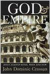 God and Empire: Jesus Against Rome, Then and Now - John Dominic Crossan