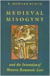 Medieval Misogyny and the Invention of Western Romantic Love - R. Howard Bloch