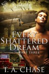 Every Shattered Dream: Part Three - T.A. Chase