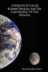 Atheism is False: Richard Dawkins And The Improbability Of God Delusion - David Reuben Stone