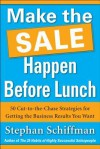 Make the Sale Happen Before Lunch: 50 Cut-To-The-Chase Strategies for Getting the Business Results You Want (Paperback) - Stephan Schiffman