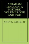 ABRAHAM LINCOLN: A HISTORY, VOLUMES ONE AND TWO - JOHN G. NICOLAY, John Hay