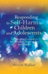 Responding to Self-Harm in Children and Adolescents: A Professional's Guide to Identification, Intervention and Support - Steven Walker