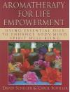 Aromatherapy For Life Empowerment: Using Essential Oils To Enhance Body, Mind, Spirit Well Being - David Schiller, Carol Schiller, Susan Davis
