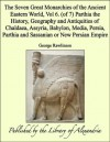 The Seven Great Monarchies of the Ancient Eastern World, Vol 6. (of 7): Parthia the History, Geography and Antiquities of Chaldaea, Assyria, Babylon, Media, ... Parthia and Sassanian or New Persian Empire - George Rawlinson