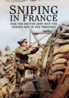 Sniping in France: Winning the Snipping War in the Trenches - Hesketh Hesketh-Prichard