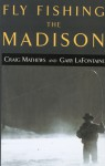 Fly Fishing the Madison - Craig Mathews, Gary LaFontaine