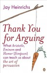 Thank You for Arguing: What Aristotle, Eminem and Homer (Simpson) Can Teach Us About the Art of Persuasion - Jay Heinrichs