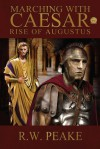 Marching With Caesar: Rise of Augustus - R.W. Peake