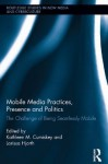 Mobile Media Practices, Presence and Politics: The Challenge of Being Seamlessly Mobile - Kathleen M Cumiskey, Larissa Hjorth