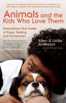 Animals and the Kids Who Love Them: Extraordinary True Stories of Hope, Healing, and Compassion - Allen Anderson, Linda Anderson, Robin Ganzert, Steve Dale