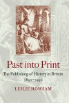 Past Into Print: The Publishing Of History In Britain, 1850 1950 - Leslie Howsam